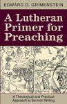 Lutheran Primer for Preaching: A Theological Approach to Sermon Writing