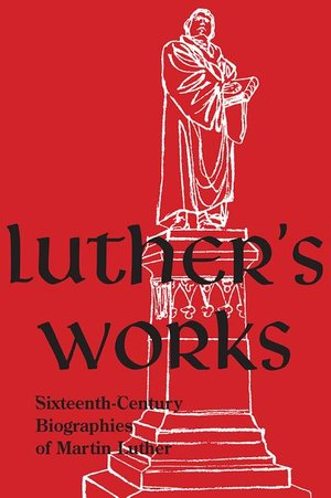 Luther's Works, Companion Volume, Sixteenth-Century Biographies of Martin Luther (filed at end of LW)